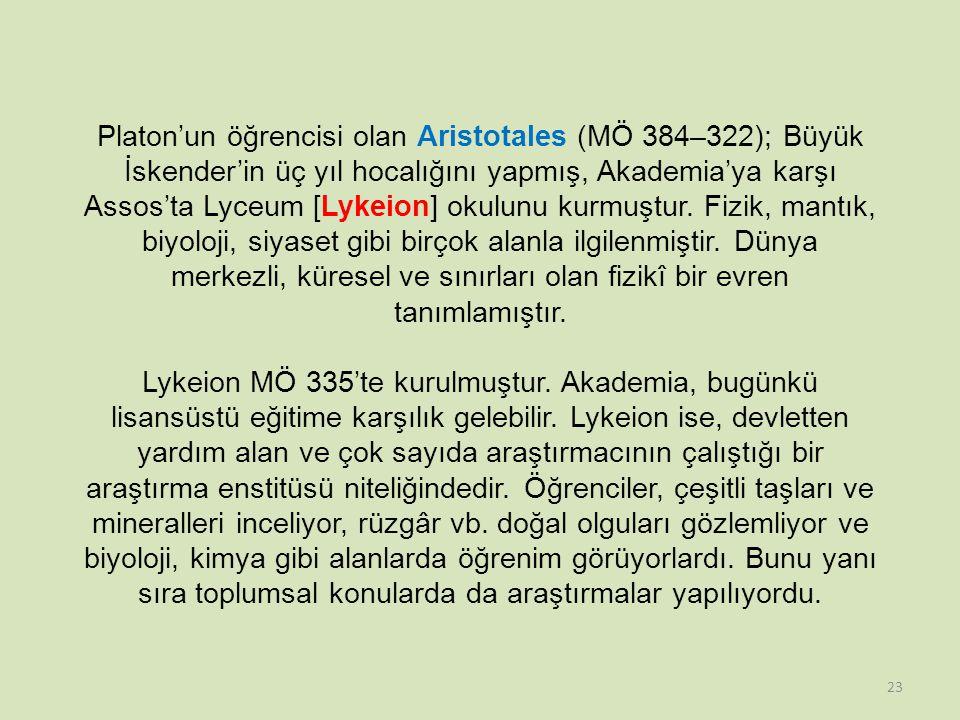 Platon'un öğrencisi olan Aristotales (MÖ 384–322); Büyük İskender'in üç yıl hocalığını yapmış, Akademia'ya karşı Assos'ta Lyceum [Lykeion] okulunu kurmuştur.